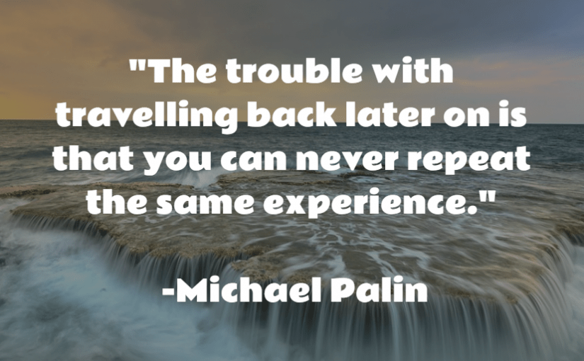 """""""The trouble with travelling back later on is that you can never repeat the same experience."""" -Michael Palin"""