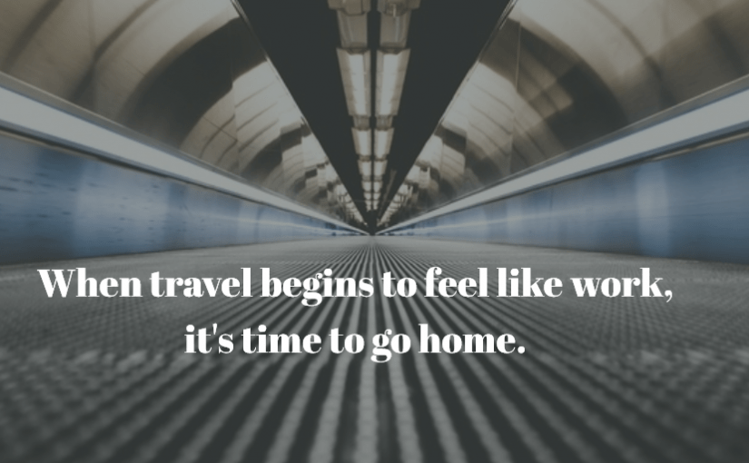 When travel begins to feel like work, it's time to go home.