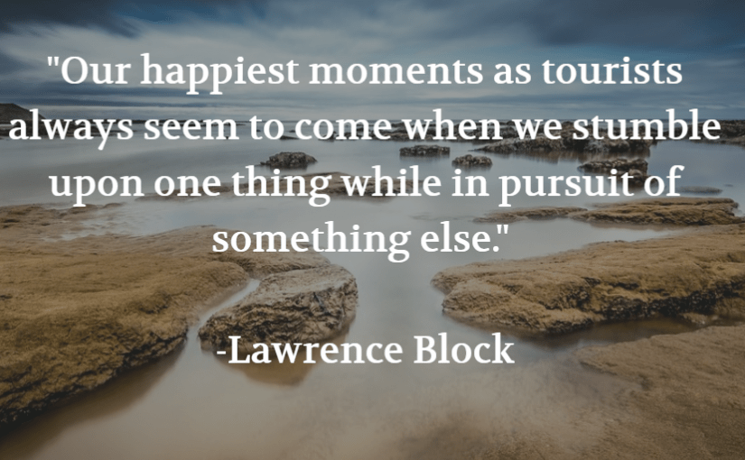 """""""Our happiest moments as tourists always seem to come when we stumble upon one thing while in pursuit of something else."""" -Lawrence Block"""