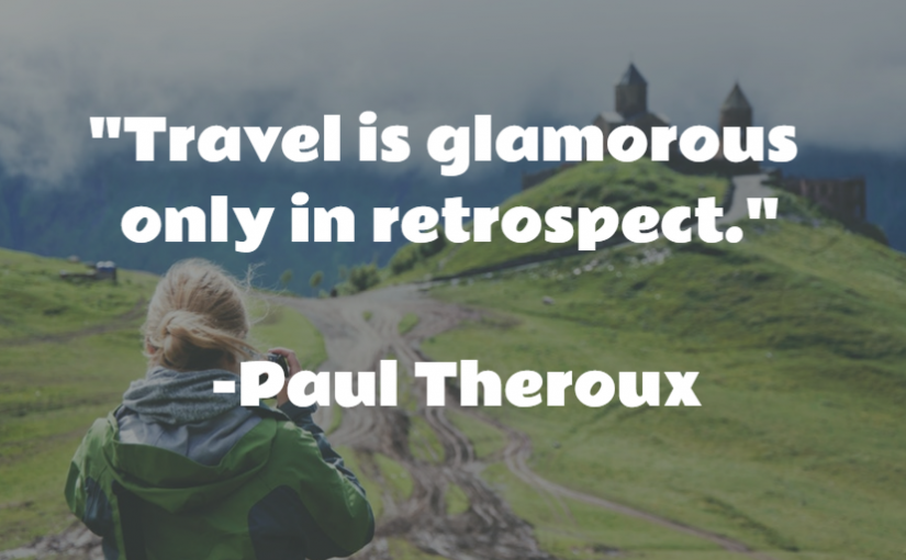 """""""Travel is glamorous only in retrospect."""" -Paul Theroux"""