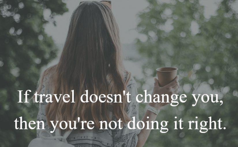 If travel doesn't change you, then you're not doing it right.