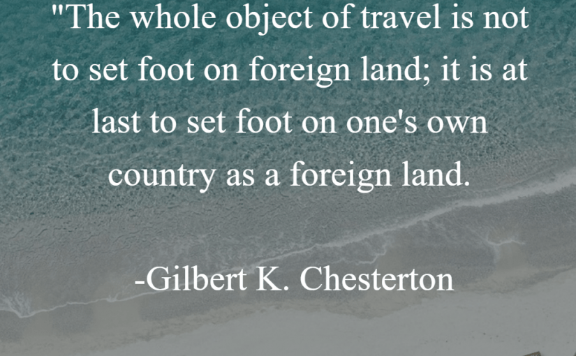 """""""The whole object of travel is not to set foot on foreign land; it is at last to set foot on one's own country as a foreign land."""" -Gilbert K. Chesterton"""