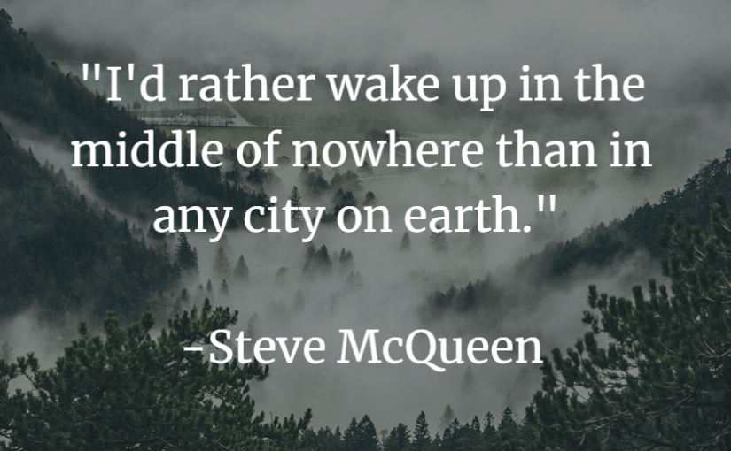"""""""I'd rather wake up in the middle of nowhere than in any city on earth."""" -Steve McQueen"""