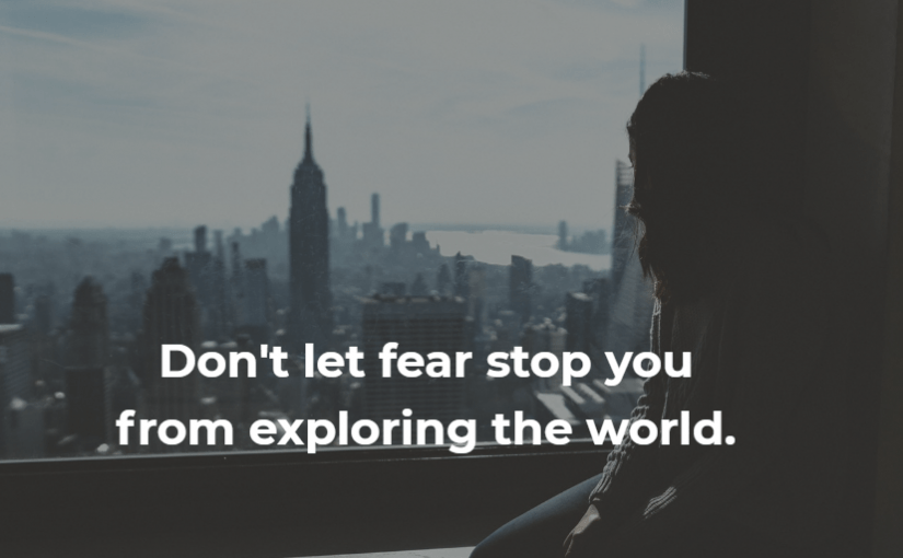 Don't let fear stop you from exploring the world.