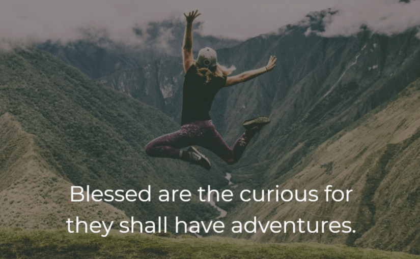 Blessed are the curious for they shall have adventures. -Unknown